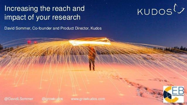 Increasing the reach and impact of your research David Sommer, Co-founder and Product Director, Kudos @DavidLSommer @growk...
