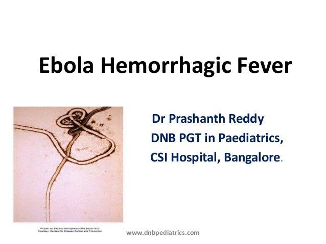 Ebola Hemorrhagic Fever Dr Prashanth Reddy DNB PGT in Paediatrics, CSI Hospital, Bangalore. www.dnbpediatrics.com