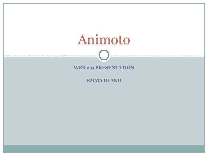 WEB 2.0 PRESENTATION EMMA BLAND Animoto