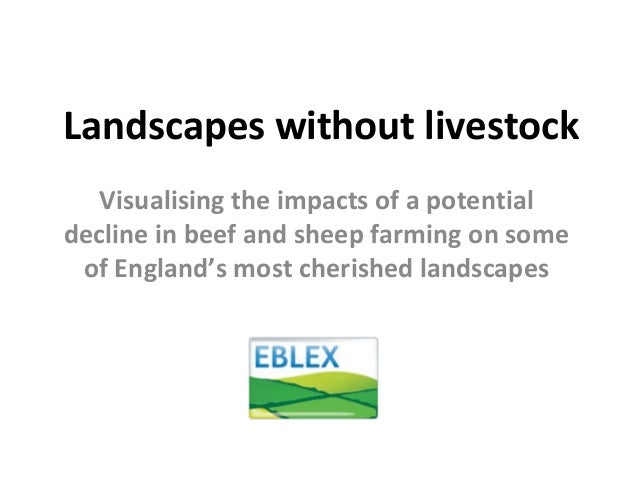 Landscapes without livestock Visualising the impacts of a potential  decline in beef and sheep farming on some  of England...
