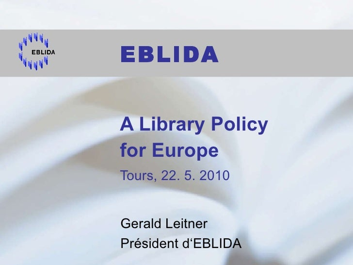 A Library Policy  for Europe Tours, 22. 5. 2010 Gerald Leitner Président d'EBLIDA  EBLIDA