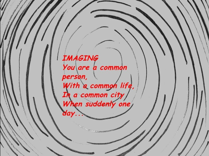 IMAGING You are a common person, With a common life, In a common city When suddenly one day...