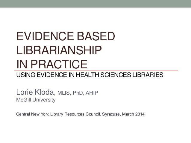 EVIDENCE BASED LIBRARIANSHIP IN PRACTICE USING EVIDENCE IN HEALTH SCIENCES LIBRARIES Lorie Kloda, MLIS, PhD, AHIP McGill U...
