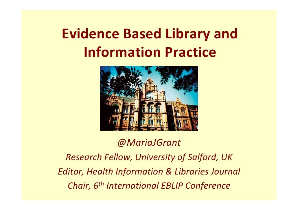 Evidence Based Library and    Information Practice              @MariaJGrant  Research Fellow, University of Salford, UKEd...