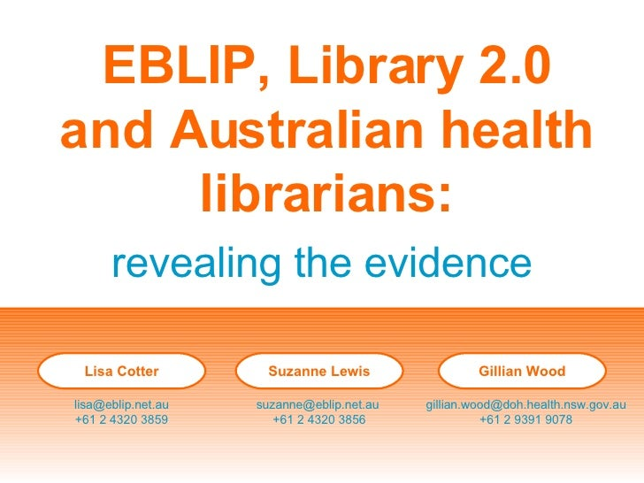 EBLIP, Library 2.0 and Australian health librarians: revealing the evidence Lisa Cotter [email_address] +61 2 4320 3859 Su...