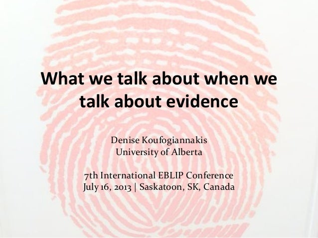 What we talk about when we talk about evidence Denise Koufogiannakis University of Alberta 7th International EBLIP Confere...