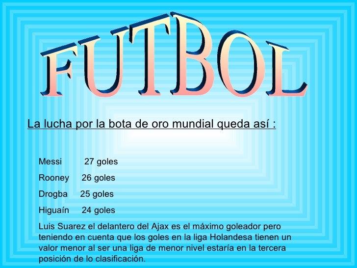 FUTBOL La lucha por la bota de oro mundial queda así : Messi  27 goles Rooney  26 goles Drogba  25 goles Higuaín  24 goles...