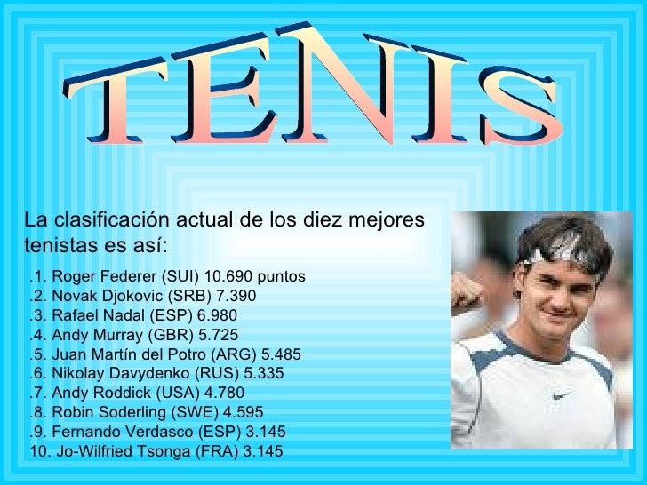TENIS La clasificación actual de los diez mejores tenistas es así: .1. Roger Federer (SUI) 10.690 puntos .2. Novak Djokovi...