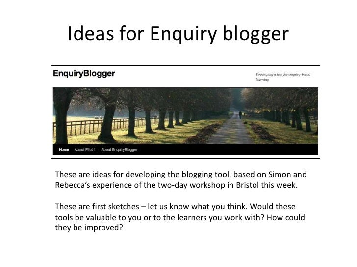 Ideas for Enquiry blogger<br />These are ideas for developing the blogging tool, based on Simon and Rebecca's experience o...
