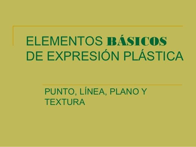 ELEMENTOS BÁSICOSDE EXPRESIÓN PLÁSTICA  PUNTO, LÍNEA, PLANO Y  TEXTURA