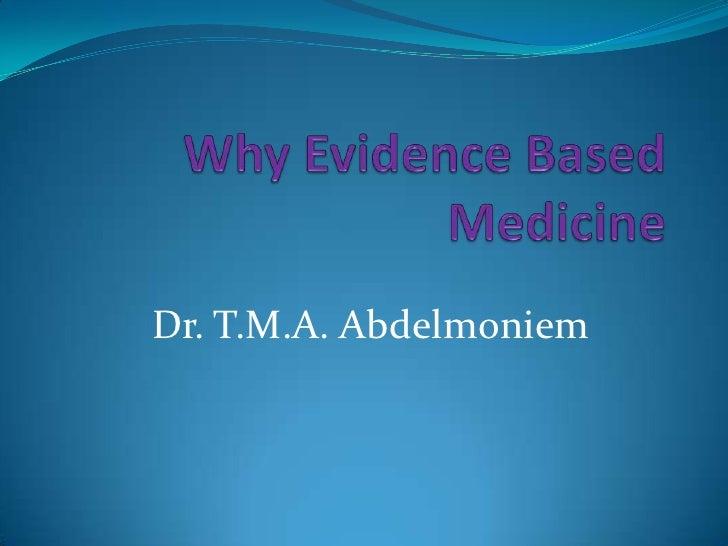 Why Evidence Based Medicine<br />Dr. T.M.A. Abdelmoniem<br />