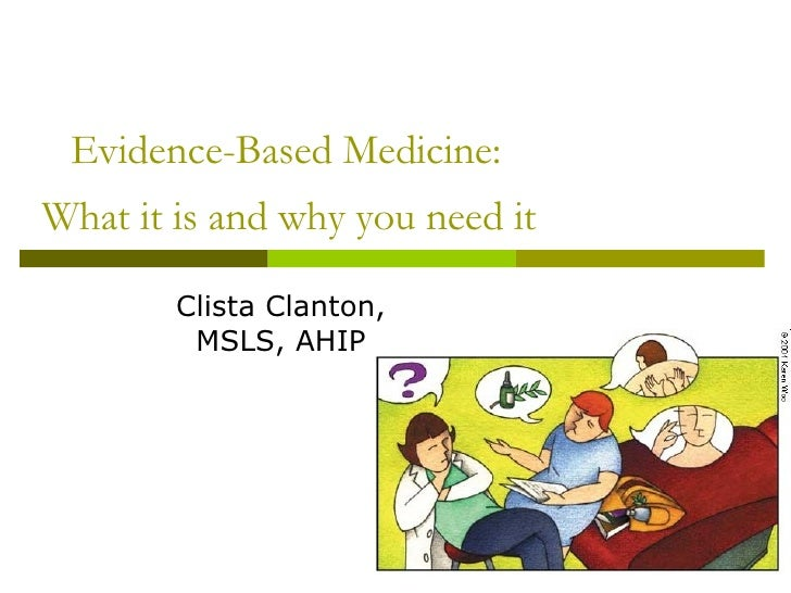 Evidence-Based Medicine:  What it is and why you need it   Clista Clanton, MSLS, AHIP