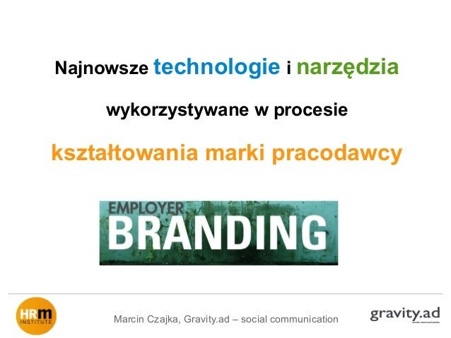 Najnowsze technologie i narzędziawykorzystywane w procesiekształtowania marki pracodawcyMarcin Czajka, Gravity.ad – social...