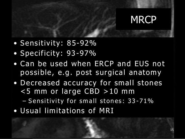 MRCP • Sensitivity: 85-92% • Specificity: 93-97% • Can be used when ERCP and EUS not possible, e.g. post surgical anatomy ...