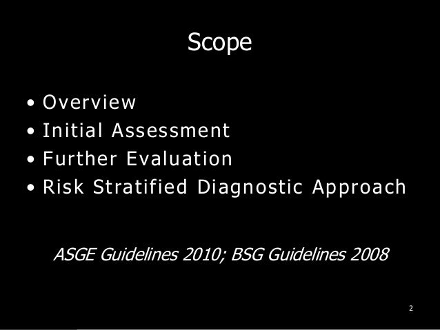 Scope • Overview • Initial Assessment • Further Evaluation • Risk Stratified Diagnostic Approach 2 ASGE Guidelines 2010; B...