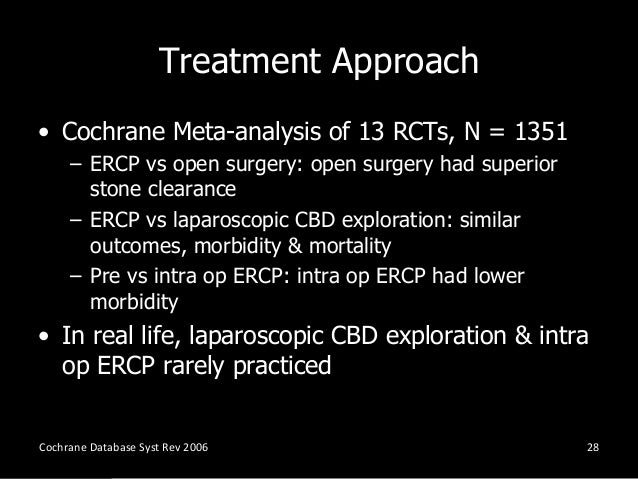 Treatment Approach • Cochrane Meta-analysis of 13 RCTs, N = 1351 – ERCP vs open surgery: open surgery had superior stone c...