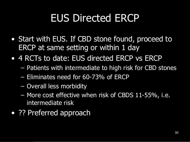 EUS Directed ERCP • Start with EUS. If CBD stone found, proceed to ERCP at same setting or within 1 day • 4 RCTs to date: ...