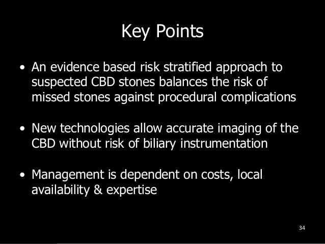 Key Points • An evidence based risk stratified approach to suspected CBD stones balances the risk of missed stones against...