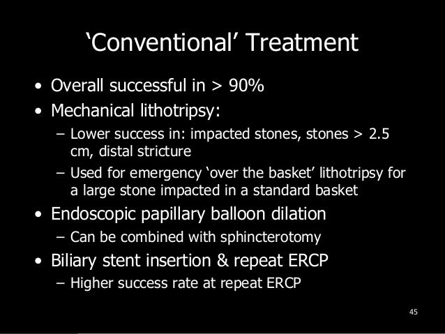 'Conventional' Treatment • Overall successful in > 90% • Mechanical lithotripsy: – Lower success in: impacted stones, ston...