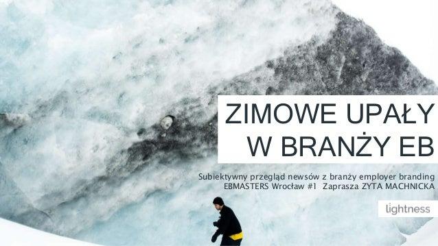ZIMOWE UPAŁY W BRANŻY EB Subiektywny przegląd newsów z branży employer branding EBMASTERS Wrocław #1 Zaprasza ZYTA MACHNIC...
