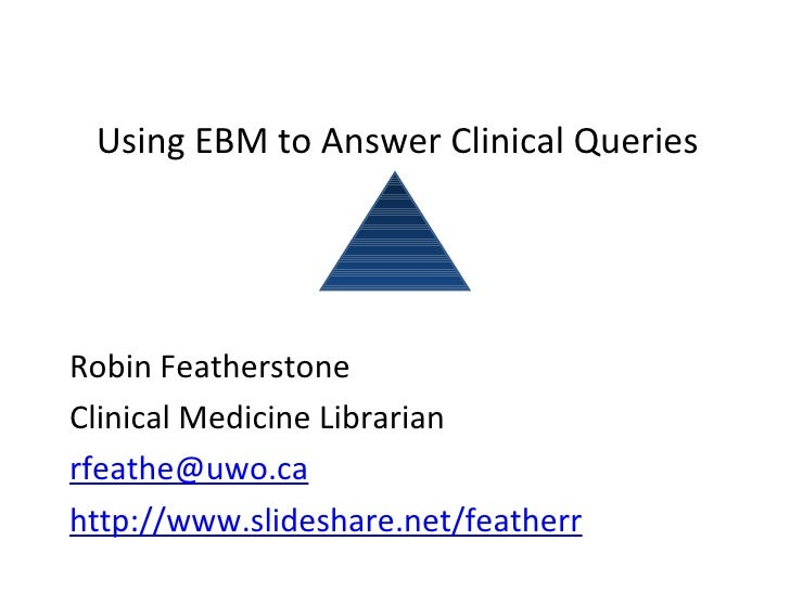 Using EBM to Answer Clinical Queries Robin Featherstone Clinical Medicine Librarian [email_address] http://www.slideshare....