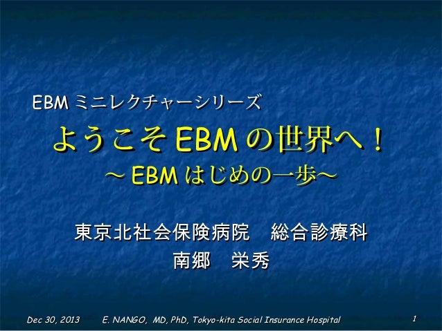 EBM ミニレクチャーシリーズ  ようこそ EBM の世界へ! ~ EBM はじめの一歩~  東京北社会保険病院 総合診療科 南郷 栄秀 Dec 30, 2013  E. NANGO, MD, PhD, Tokyo-kita Social In...