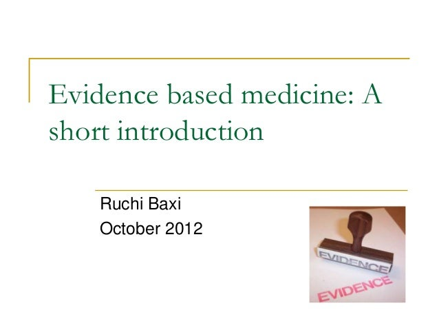 Evidence based medicine: Ashort introduction   Ruchi Baxi   October 2012