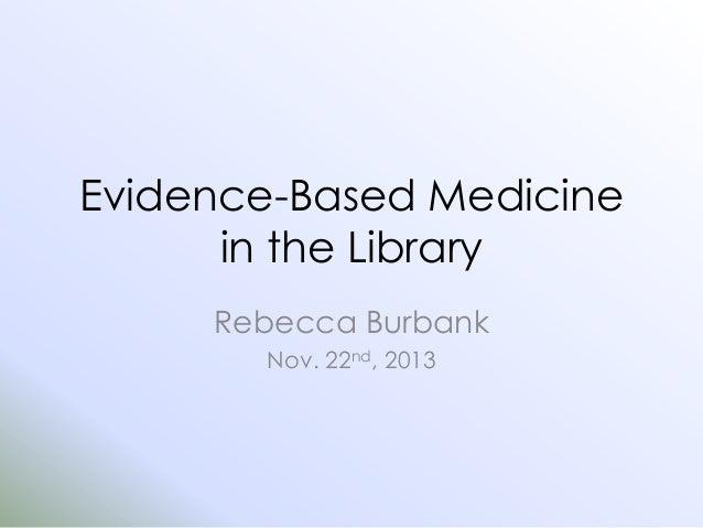 Evidence-Based Medicine in the Library Rebecca Burbank Nov. 22nd, 2013