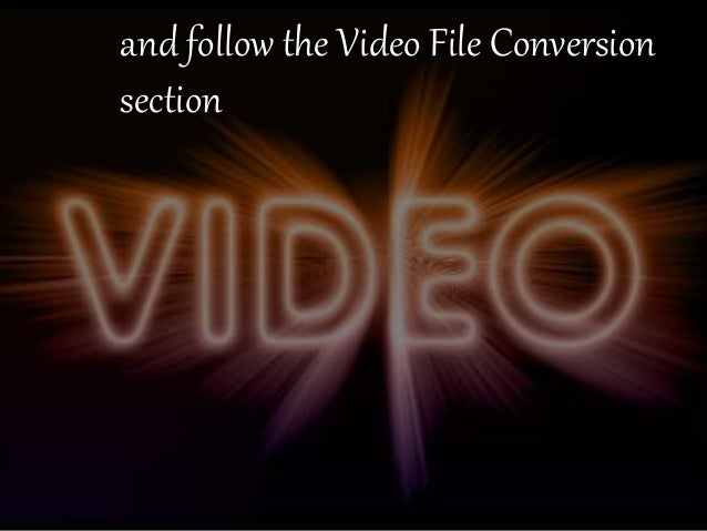 and follow the Video File Conversion  section