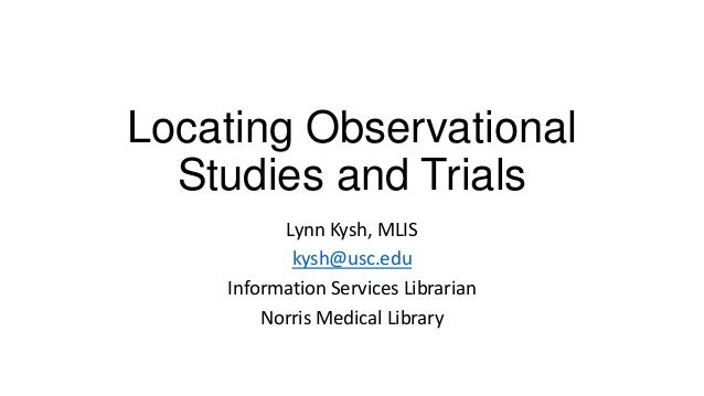 Locating Observational Studies and Trials Lynn Kysh, MLIS kysh@usc.edu Information Services Librarian Norris Medical Libra...