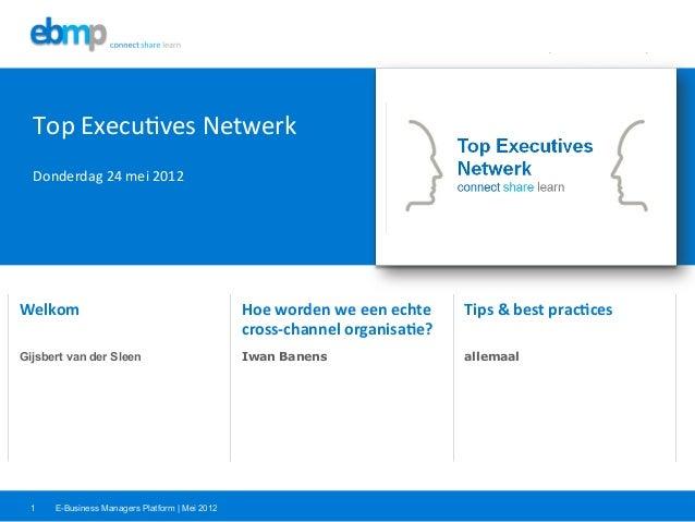 E-Business Managers Platform | Mei 20121Welkom  Hoe worden we een echte cross-‐channel organisa5e?  Tip...