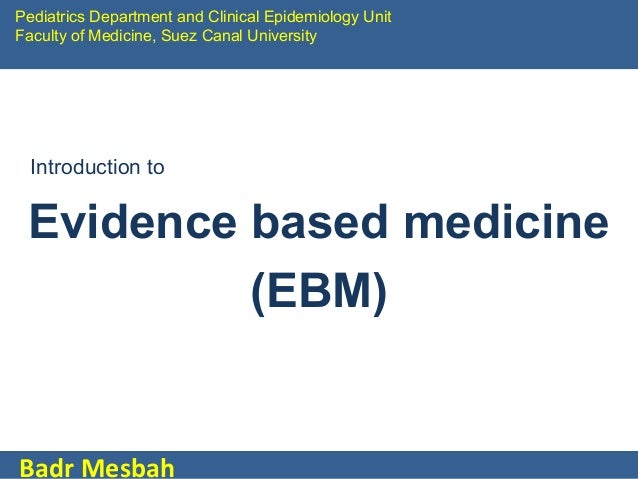Pediatrics Department and Clinical Epidemiology Unit Faculty of Medicine, Suez Canal University  Introduction to  Evidence...