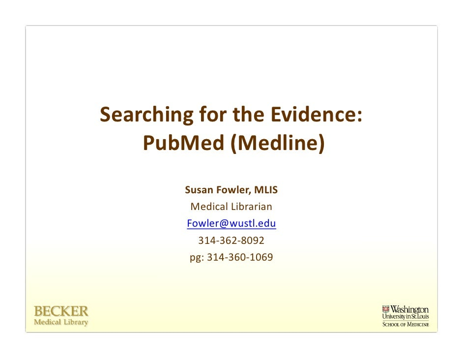 Searching for the Evidence:     PubMed (Medline)         Susan Fowler, MLIS          Medical Librarian         Fowler@wust...