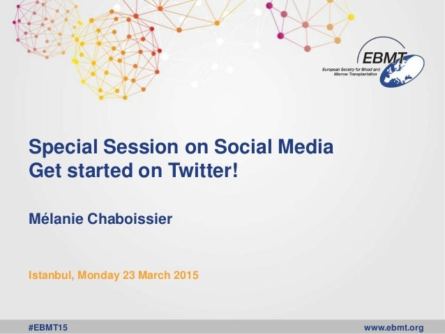 www.ebmt.org#EBMT15 Special Session on Social Media Get started on Twitter! Mélanie Chaboissier Istanbul, Monday 23 March ...