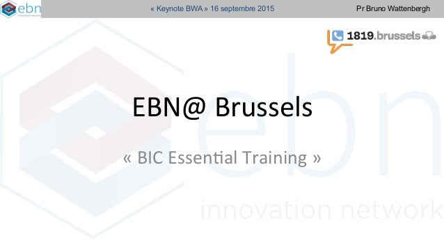 Pr Bruno Wattenbergh« Keynote BWA » 16 septembre 2015 EBN@	   Brussels	   	   	    «	   BIC	   Essen/al	   Training	   »	 ...