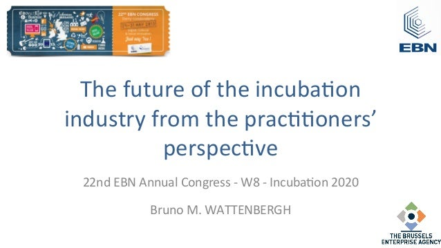 The future of the incuba/on industry from the prac//oners' perspec/ve  22nd EBN Annual Congres...