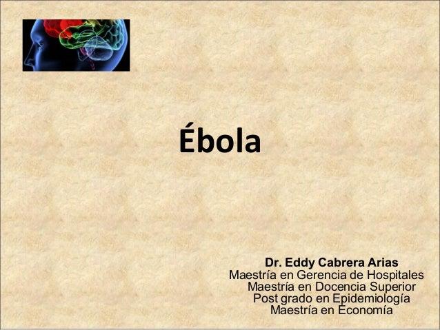Ébola Dr. Eddy Cabrera Arias Maestría en Gerencia de Hospitales Maestría en Docencia Superior Post grado en Epidemiología ...