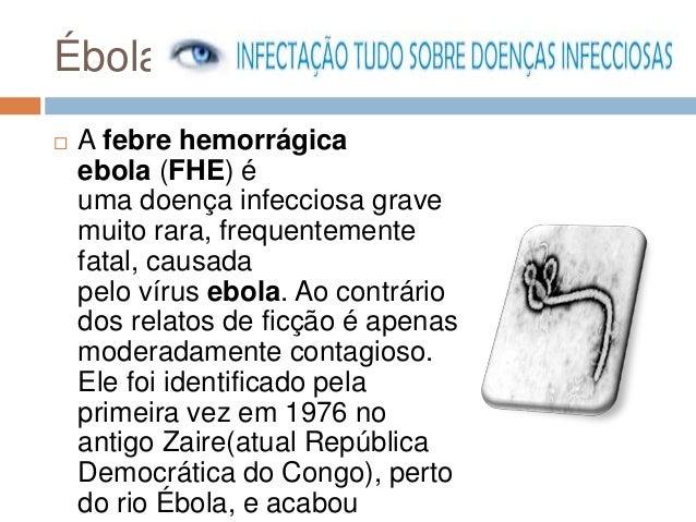 Ébola   A febre hemorrágica  ebola (FHE) é  uma doença infecciosa grave  muito rara, frequentemente  fatal, causada  pelo...