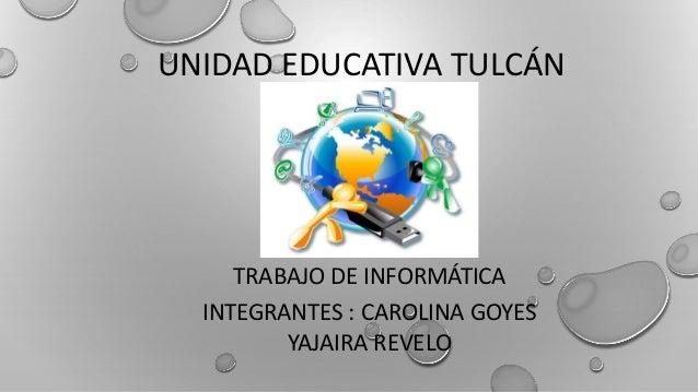 UNIDAD EDUCATIVA TULCÁN TRABAJO DE INFORMÁTICA INTEGRANTES : CAROLINA GOYES YAJAIRA REVELO