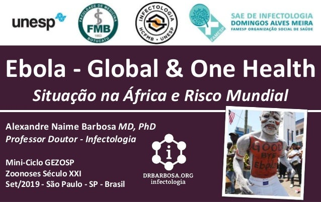 Ebola - Global & One Health Situa��o na �frica e Risco Mundial Alexandre Naime Barbosa MD, PhD Professor Doutor - Infectol...