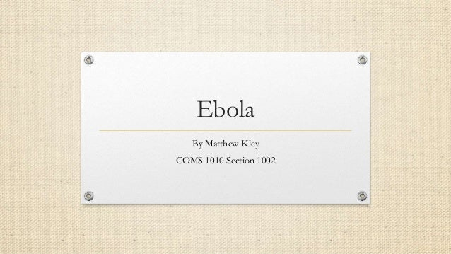 Ebola By Matthew Kley COMS 1010 Section 1002