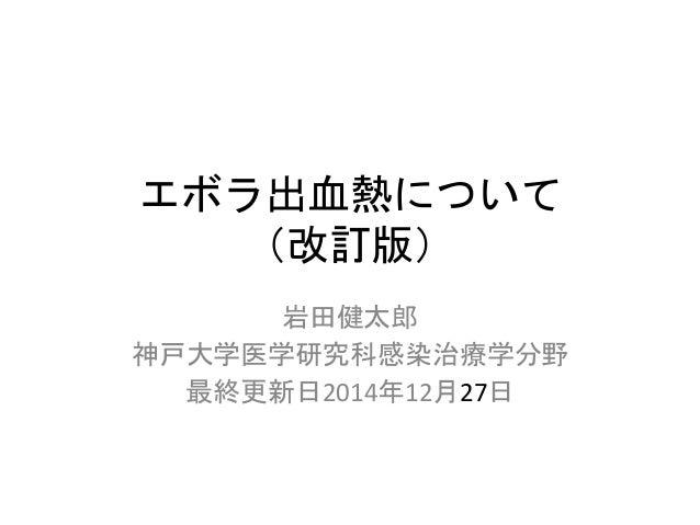 エボラ出血熱について (改訂版) 岩田健太郎 神戸大学医学研究科感染治療学分野 最終更新日2014年12月27日