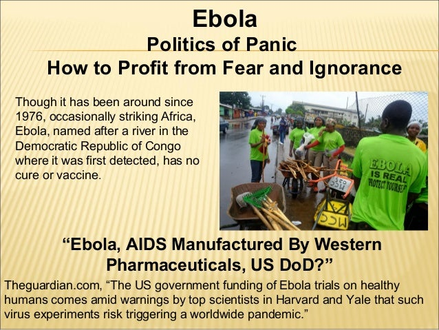 Ebola  Politics of Panic  How to Profit from Fear and Ignorance  Though it has been around since  1976, occasionally strik...