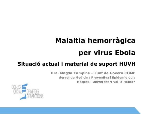 Cita prèvia  Malaltia hemorràgica  per virus Ebola  Situació actual i material de suport HUVH  Dra. Magda Campins – Junt d...