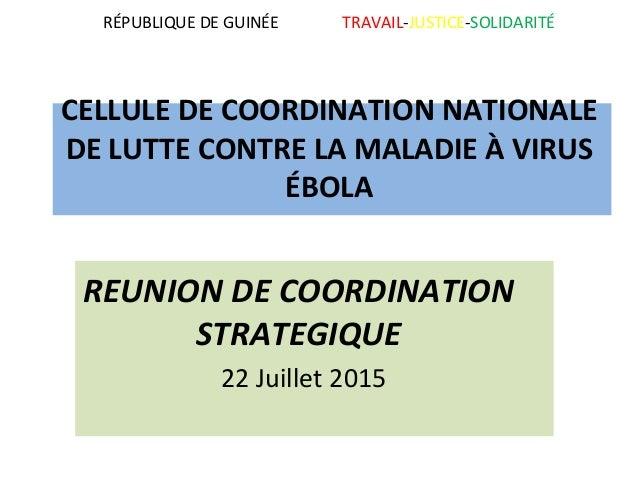 RÉPUBLIQUE DE GUINÉE TRAVAIL-JUSTICE-SOLIDARITÉ CELLULE DE COORDINATION NATIONALE DE LUTTE CONTRE LA MALADIE À VIRUS ÉBOLA...