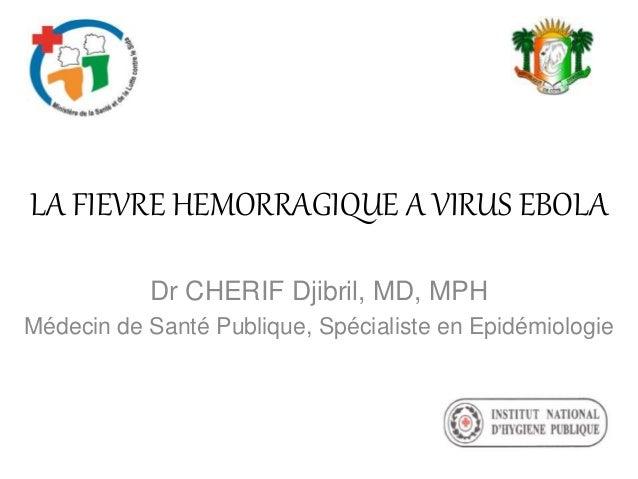 LA FIEVRE HEMORRAGIQUE A VIRUS EBOLA Dr CHERIF Djibril, MD, MPH Médecin de Santé Publique, Spécialiste en Epidémiologie