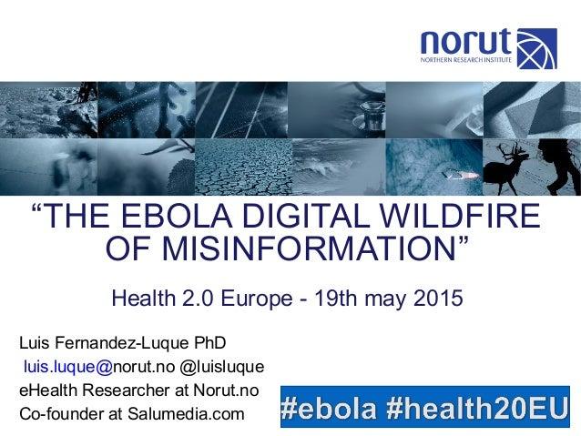 """""""THE EBOLA DIGITAL WILDFIRE OF MISINFORMATION"""" Luis Fernandez-Luque PhD luis.luque@norut.no @luisluque eHealth Researcher ..."""