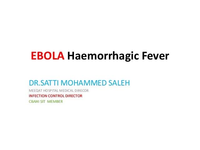 EBOLA Haemorrhagic Fever DR.SATTI MOHAMMED SALEH MEEQAT HOSPITAL MEDICAL DIRECOR INFECTION CONTROL DIRECTOR CBAHI SIT MEMB...