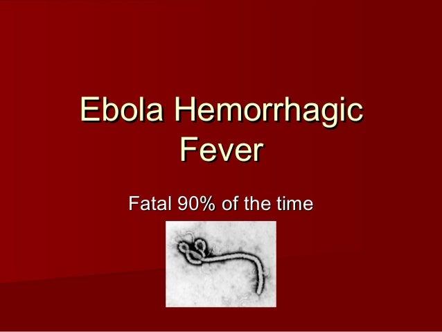 Ebola HemorrhagicEbola Hemorrhagic FeverFever Fatal 90% of the timeFatal 90% of the time