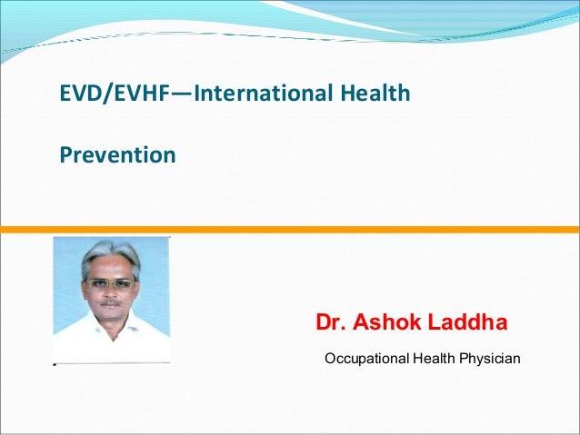 EVD/EVHF—International Health Prevention Dr. Ashok Laddha Occupational Health Physician